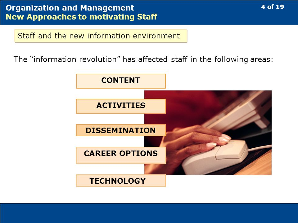 4 of 19 Organization and Management New Approaches to motivating Staff Staff and the new information environment The information revolution has affected staff in the following areas: CONTENT ACTIVITIES DISSEMINATION CAREER OPTIONS TECHNOLOGY