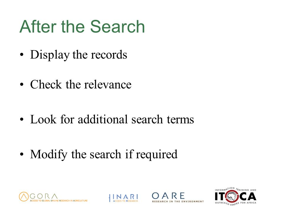 After the Search Display the records Check the relevance Look for additional search terms Modify the search if required