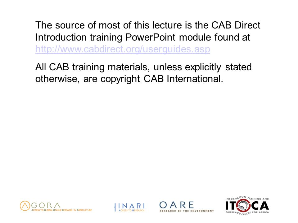 The source of most of this lecture is the CAB Direct Introduction training PowerPoint module found at     All CAB training materials, unless explicitly stated otherwise, are copyright CAB International.