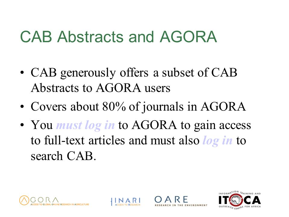 CAB Abstracts and AGORA CAB generously offers a subset of CAB Abstracts to AGORA users Covers about 80% of journals in AGORA You must log in to AGORA to gain access to full-text articles and must also log in to search CAB.