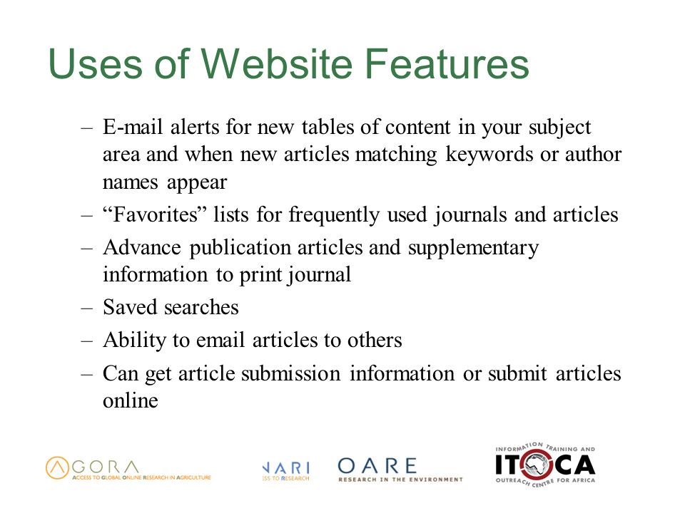 Uses of Website Features – alerts for new tables of content in your subject area and when new articles matching keywords or author names appear –Favorites lists for frequently used journals and articles –Advance publication articles and supplementary information to print journal –Saved searches –Ability to  articles to others –Can get article submission information or submit articles online