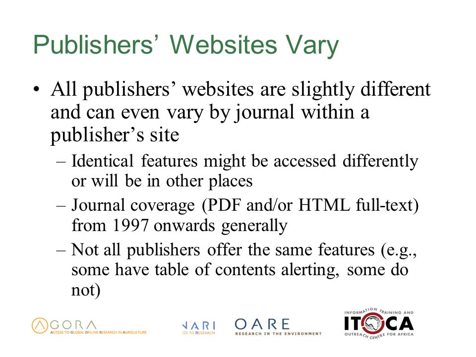 Publishers Websites Vary All publishers websites are slightly different and can even vary by journal within a publishers site –Identical features might be accessed differently or will be in other places –Journal coverage (PDF and/or HTML full-text) from 1997 onwards generally –Not all publishers offer the same features (e.g., some have table of contents alerting, some do not)