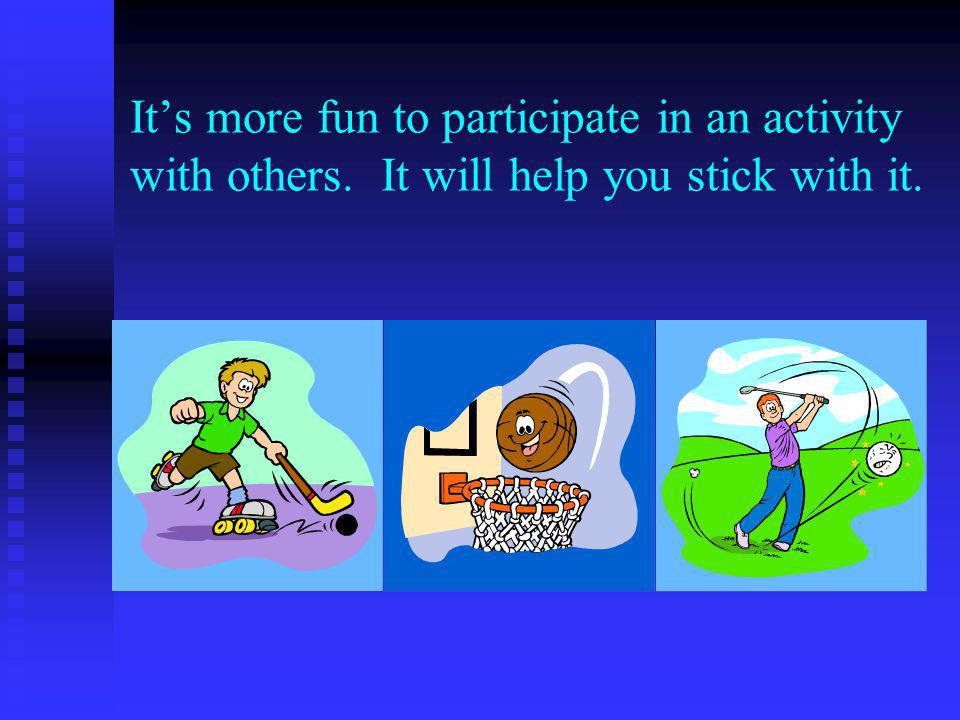 Its more fun to participate in an activity with others. It will help you stick with it.