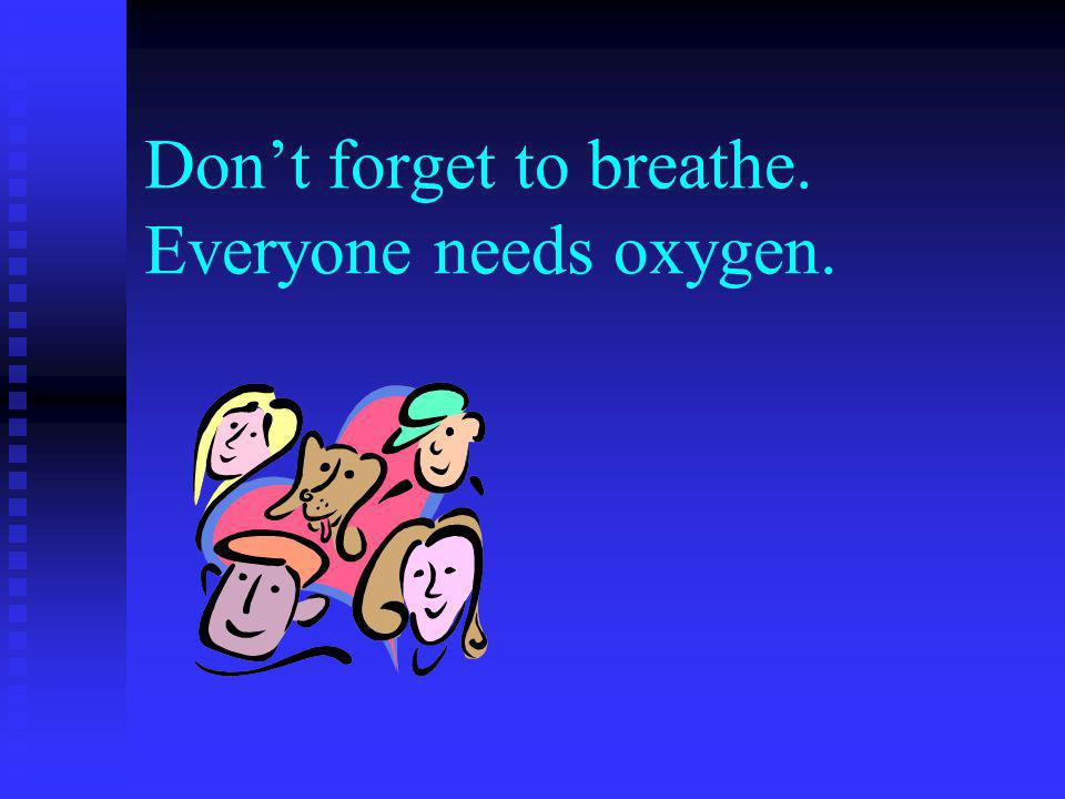 Dont forget to breathe. Everyone needs oxygen.