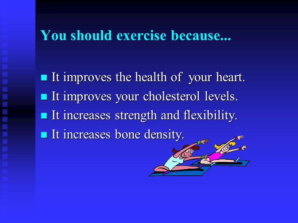 You should exercise because... n It improves the health of your heart.