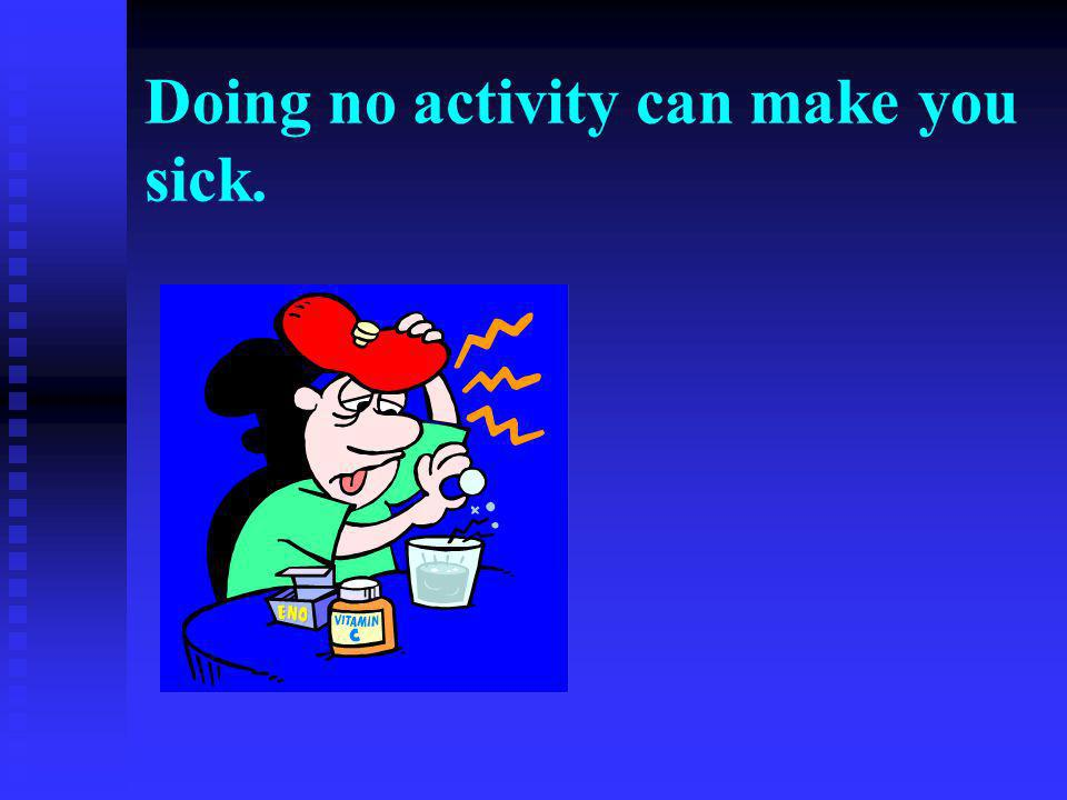 Doing no activity can make you sick.