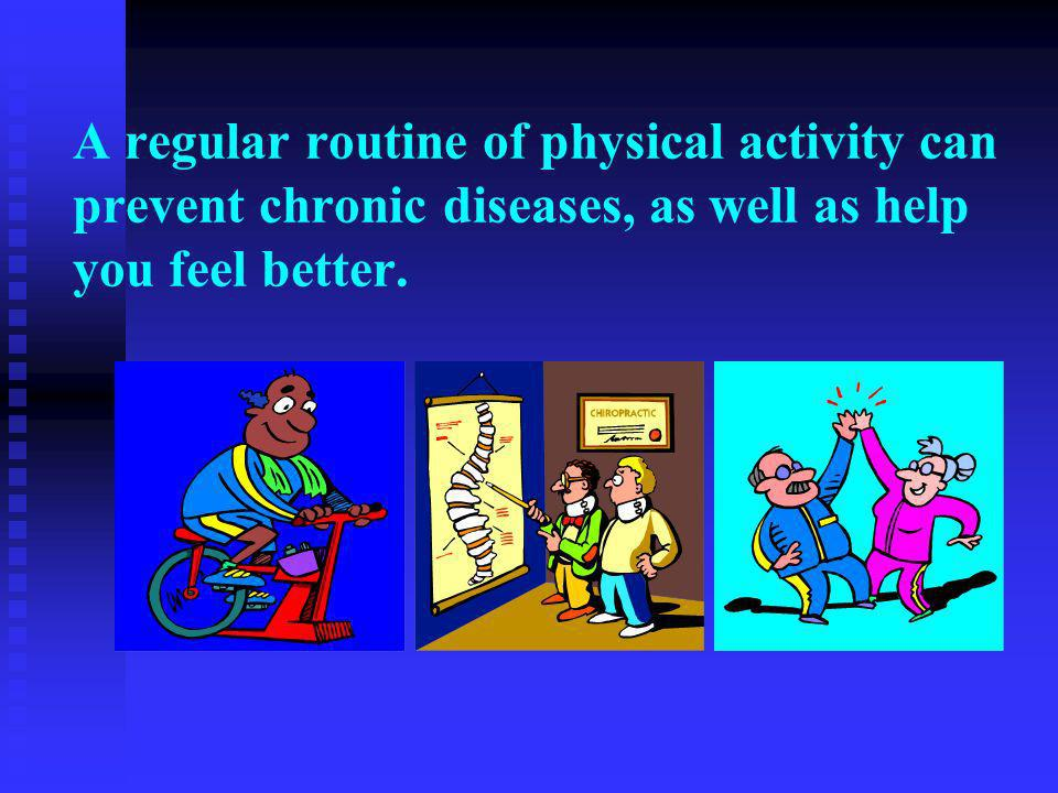A regular routine of physical activity can prevent chronic diseases, as well as help you feel better.