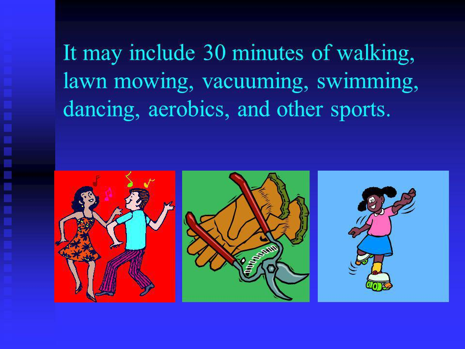 It may include 30 minutes of walking, lawn mowing, vacuuming, swimming, dancing, aerobics, and other sports.