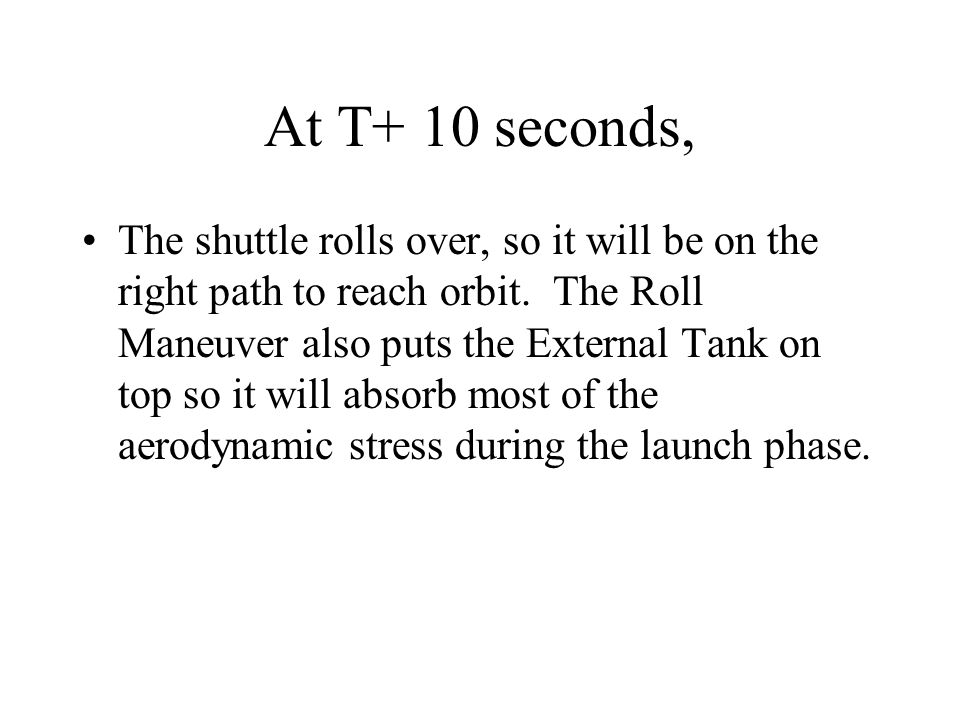 At T+ 10 seconds, The shuttle rolls over, so it will be on the right path to reach orbit.