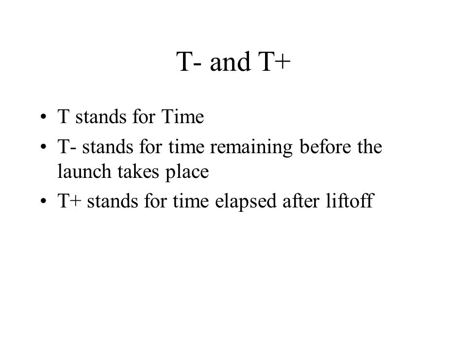 T- and T+ T stands for Time T- stands for time remaining before the launch takes place T+ stands for time elapsed after liftoff