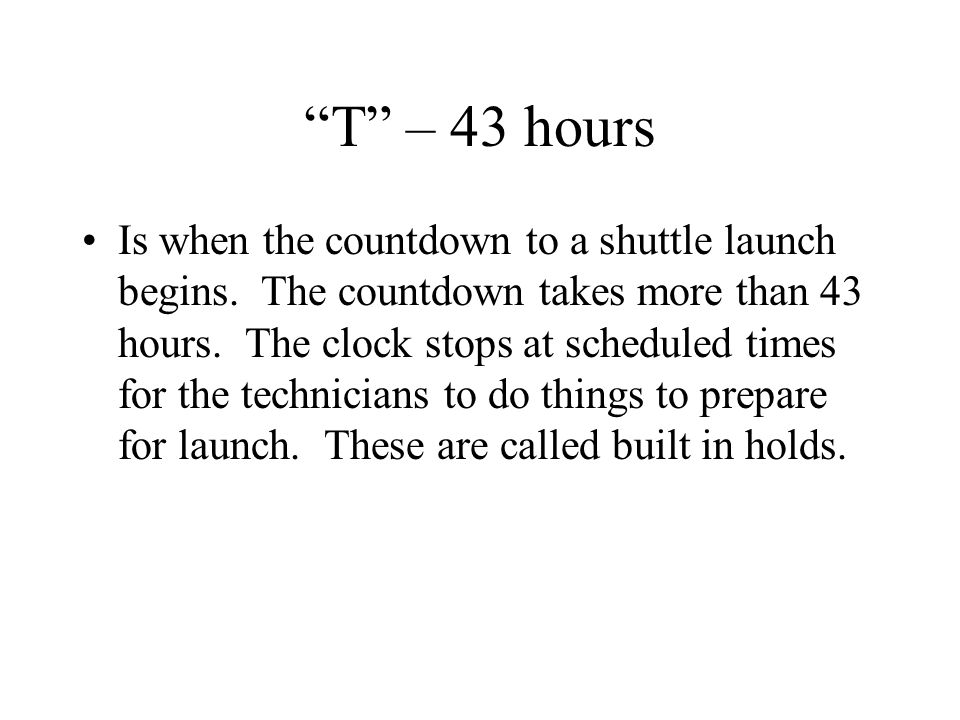 T – 43 hours Is when the countdown to a shuttle launch begins.