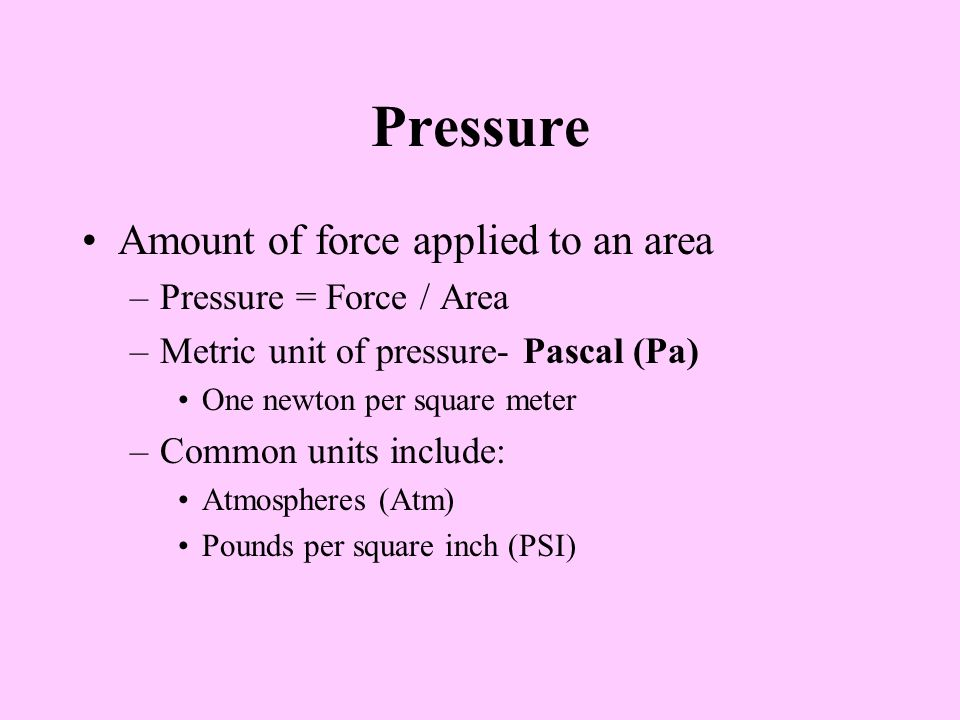 Pressure Amount of force applied to an area –Pressure = Force / Area –Metric unit of pressure- Pascal (Pa) One newton per square meter –Common units include: Atmospheres (Atm) Pounds per square inch (PSI)
