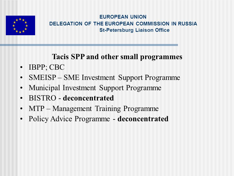Tacis SPP and other small programmes IBPP; CBC SMEISP – SME Investment Support Programme Municipal Investment Support Programme BISTRO - deconcentrated MTP – Management Training Programme Policy Advice Programme - deconcentrated EUROPEAN UNION DELEGATION OF THE EUROPEAN COMMISSION IN RUSSIA St-Petersburg Liaison Office