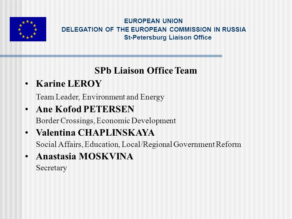 SPb Liaison Office Team Karine LEROY Team Leader, Environment and Energy Ane Kofod PETERSEN Border Crossings, Economic Development Valentina CHAPLINSKAYA Social Affairs, Education, Local/Regional Government Reform Anastasia MOSKVINA Secretary EUROPEAN UNION DELEGATION OF THE EUROPEAN COMMISSION IN RUSSIA St-Petersburg Liaison Office