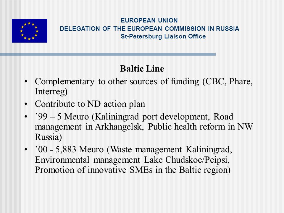 Baltic Line Complementary to other sources of funding (CBC, Phare, Interreg) Contribute to ND action plan 99 – 5 Meuro (Kaliningrad port development, Road management in Arkhangelsk, Public health reform in NW Russia) 00 - 5,883 Meuro (Waste management Kaliningrad, Environmental management Lake Chudskoe/Peipsi, Promotion of innovative SMEs in the Baltic region) EUROPEAN UNION DELEGATION OF THE EUROPEAN COMMISSION IN RUSSIA St-Petersburg Liaison Office
