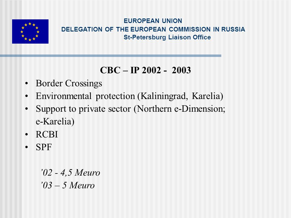 CBC – IP 2002 - 2003 Border Crossings Environmental protection (Kaliningrad, Karelia) Support to private sector (Northern e-Dimension; e-Karelia) RCBI SPF 02 - 4,5 Meuro 03 – 5 Meuro EUROPEAN UNION DELEGATION OF THE EUROPEAN COMMISSION IN RUSSIA St-Petersburg Liaison Office