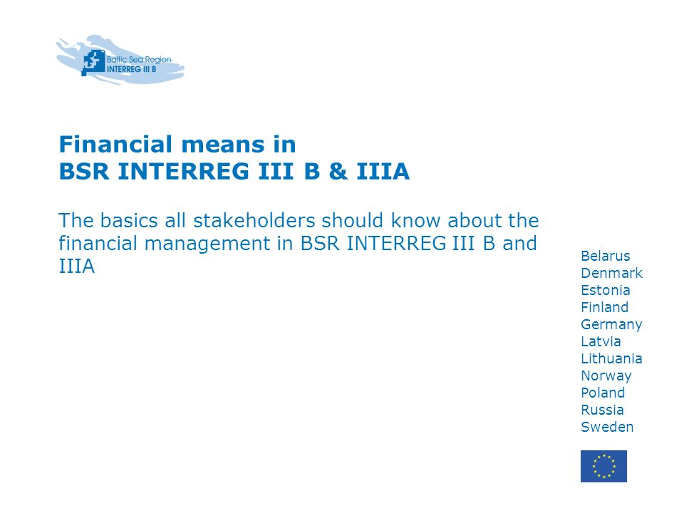 Financial means in BSR INTERREG III B & IIIA The basics all stakeholders should know about the financial management in BSR INTERREG III B and IIIA Belarus Denmark Estonia Finland Germany Latvia Lithuania Norway Poland Russia Sweden