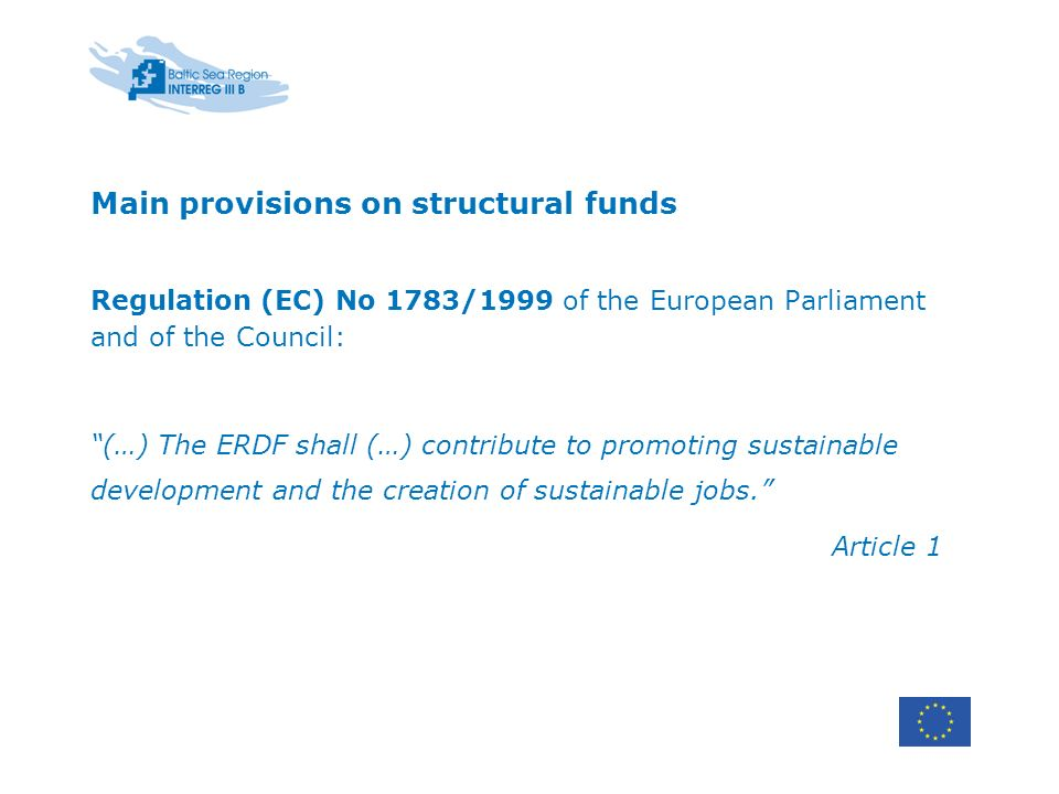 Main provisions on structural funds Regulation (EC) No 1783/1999 of the European Parliament and of the Council: (…) The ERDF shall (…) contribute to promoting sustainable development and the creation of sustainable jobs.