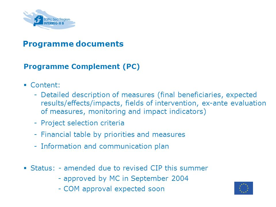 Programme documents Programme Complement (PC) Content: -Detailed description of measures (final beneficiaries, expected results/effects/impacts, fields of intervention, ex-ante evaluation of measures, monitoring and impact indicators) -Project selection criteria -Financial table by priorities and measures -Information and communication plan Status: - amended due to revised CIP this summer - approved by MC in September COM approval expected soon