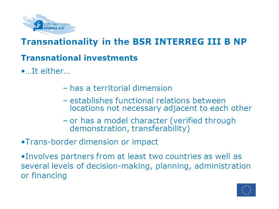 Transnationality in the BSR INTERREG III B NP Transnational investments …It either… –has a territorial dimension –establishes functional relations between locations not necessary adjacent to each other –or has a model character (verified through demonstration, transferability) Trans-border dimension or impact Involves partners from at least two countries as well as several levels of decision-making, planning, administration or financing