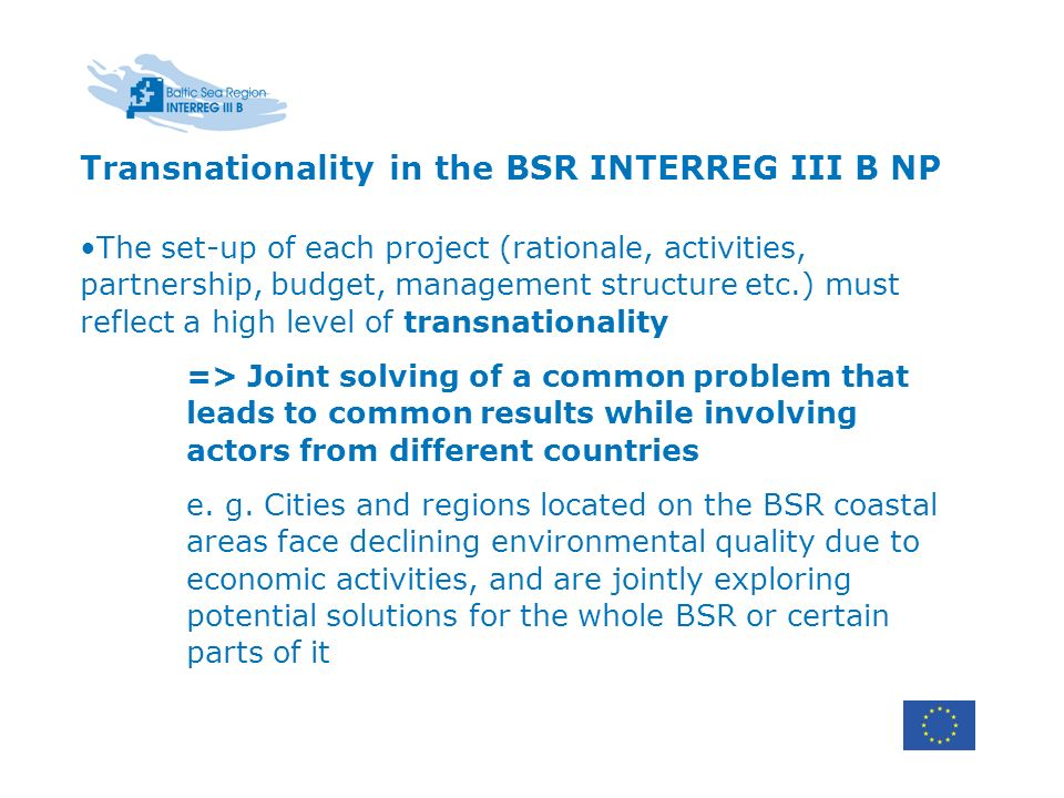 Transnationality in the BSR INTERREG III B NP The set-up of each project (rationale, activities, partnership, budget, management structure etc.) must reflect a high level of transnationality => Joint solving of a common problem that leads to common results while involving actors from different countries e.