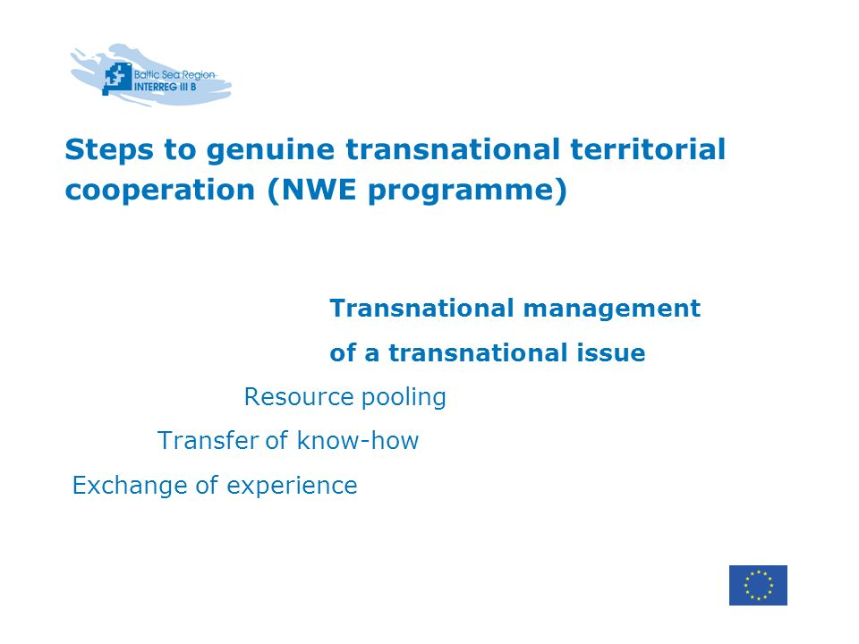 Steps to genuine transnational territorial cooperation (NWE programme) Transnational management of a transnational issue Resource pooling Transfer of know-how Exchange of experience