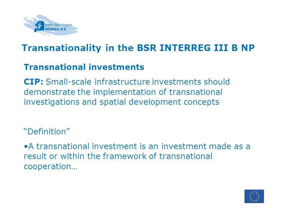 Transnationality in the BSR INTERREG III B NP Transnational investments CIP: Small-scale infrastructure investments should demonstrate the implementation of transnational investigations and spatial development concepts Definition A transnational investment is an investment made as a result or within the framework of transnational cooperation…