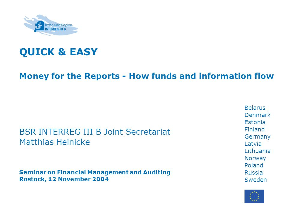 Belarus Denmark Estonia Finland Germany Latvia Lithuania Norway Poland Russia Sweden QUICK & EASY Money for the Reports - How funds and information flow BSR INTERREG III B Joint Secretariat Matthias Heinicke Seminar on Financial Management and Auditing Rostock, 12 November 2004