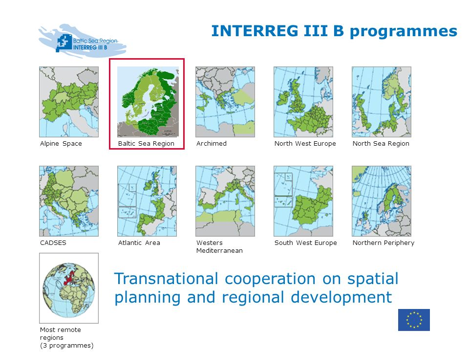 INTERREG III B programmes Alpine SpaceBaltic Sea RegionNorth Sea Region Atlantic Area Archimed South West Europe North West Europe Westers Mediterranean CADSESNorthern Periphery Most remote regions (3 programmes) Transnational cooperation on spatial planning and regional development