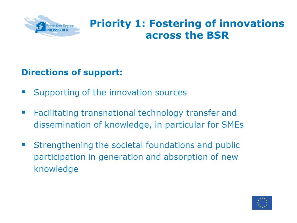 Priority 1: Fostering of innovations across the BSR Directions of support: Supporting of the innovation sources Facilitating transnational technology transfer and dissemination of knowledge, in particular for SMEs Strengthening the societal foundations and public participation in generation and absorption of new knowledge
