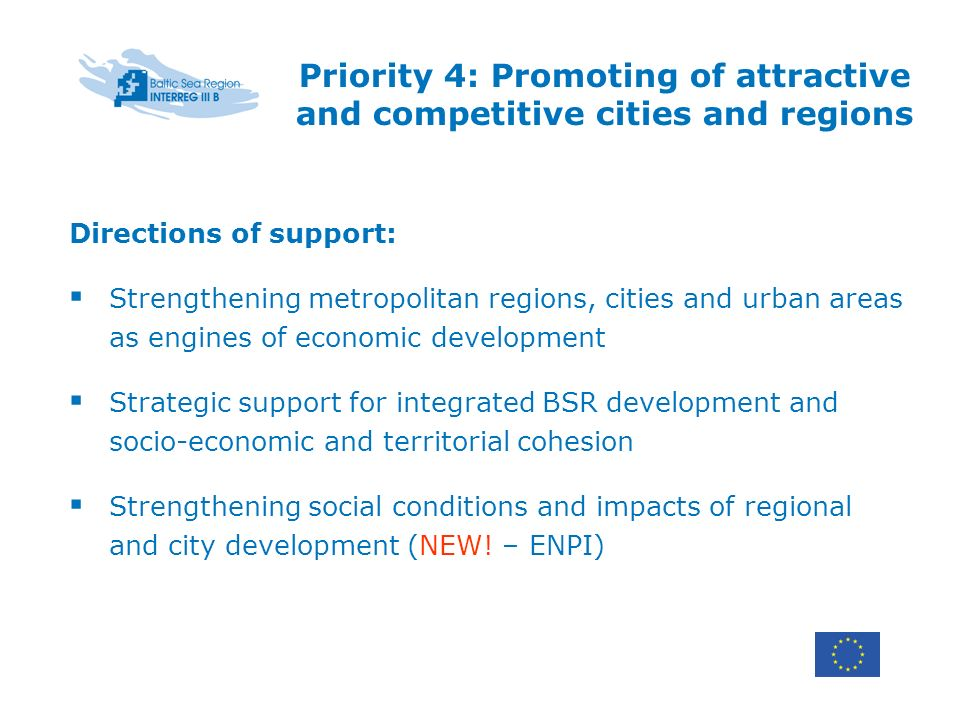 Priority 4: Promoting of attractive and competitive cities and regions Directions of support: Strengthening metropolitan regions, cities and urban areas as engines of economic development Strategic support for integrated BSR development and socio-economic and territorial cohesion Strengthening social conditions and impacts of regional and city development (NEW.