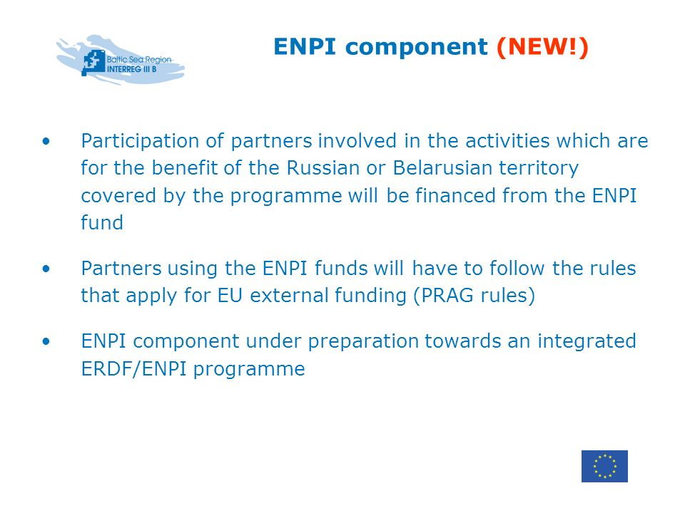 ENPI component (NEW!) Participation of partners involved in the activities which are for the benefit of the Russian or Belarusian territory covered by the programme will be financed from the ENPI fund Partners using the ENPI funds will have to follow the rules that apply for EU external funding (PRAG rules) ENPI component under preparation towards an integrated ERDF/ENPI programme