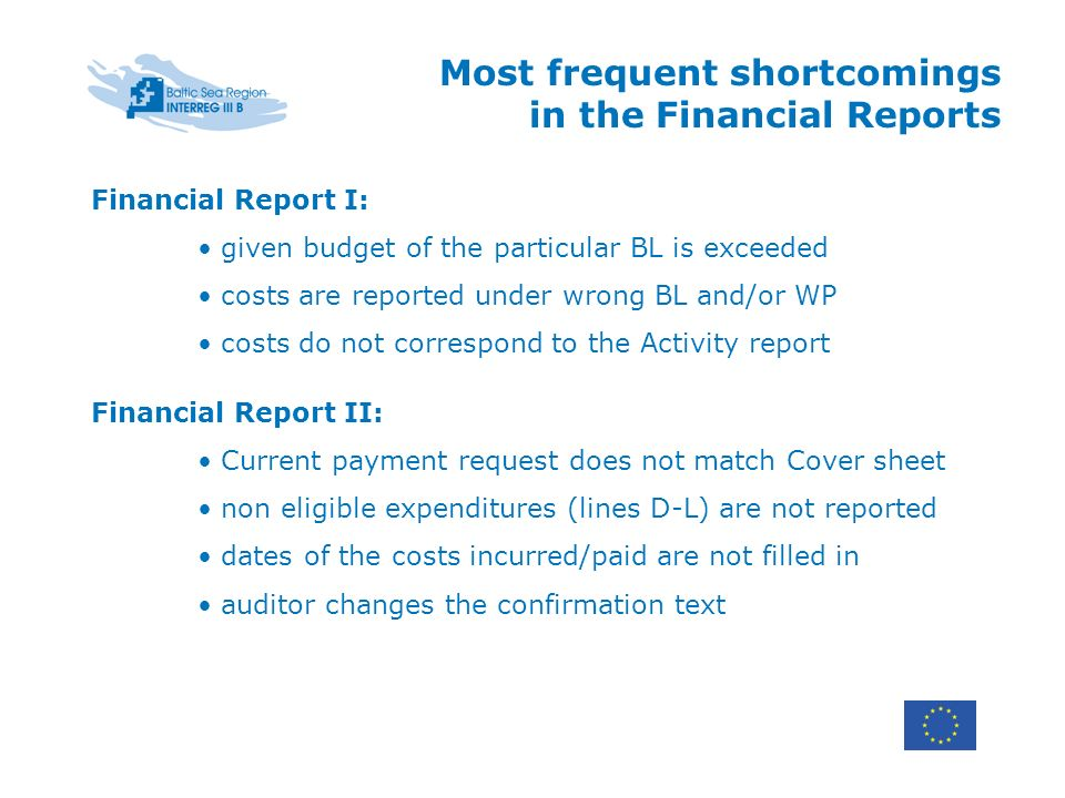 Most frequent shortcomings in the Financial Reports Financial Report I: given budget of the particular BL is exceeded costs are reported under wrong BL and/or WP costs do not correspond to the Activity report Financial Report II: Current payment request does not match Cover sheet non eligible expenditures (lines D-L) are not reported dates of the costs incurred/paid are not filled in auditor changes the confirmation text