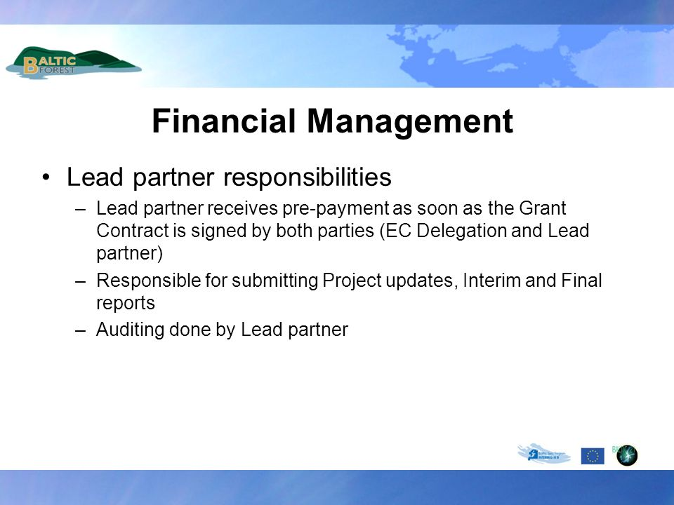 Financial Management Lead partner responsibilities –Lead partner receives pre-payment as soon as the Grant Contract is signed by both parties (EC Delegation and Lead partner) –Responsible for submitting Project updates, Interim and Final reports –Auditing done by Lead partner