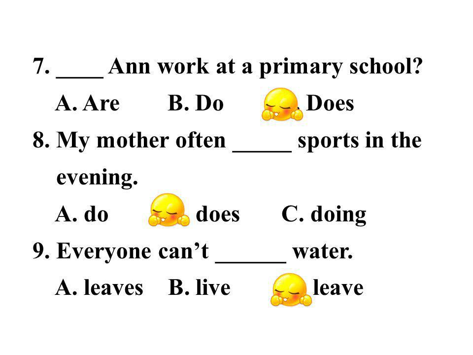 7. ____ Ann work at a primary school. A. Are B.