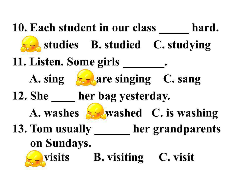 10. Each student in our class _____ hard. A. studies B.