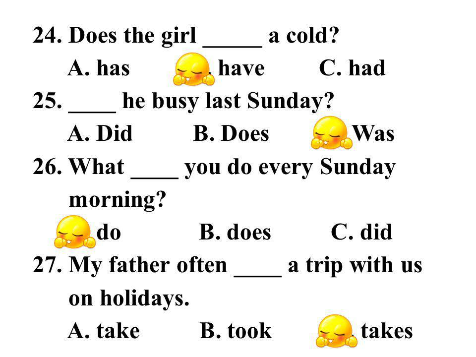 24. Does the girl _____ a cold. A. has B. have C.