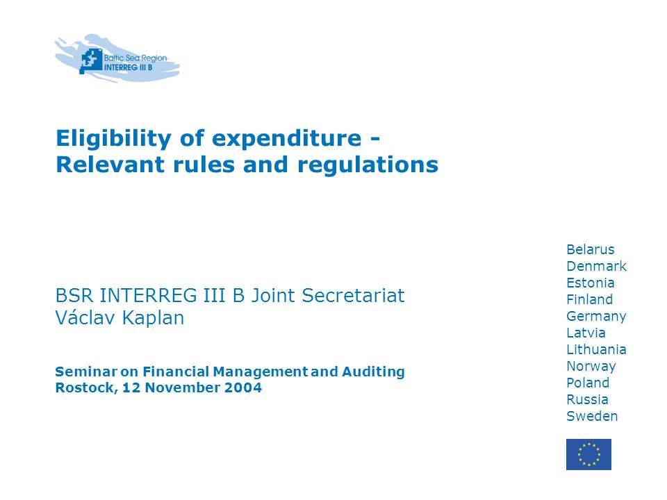 Belarus Denmark Estonia Finland Germany Latvia Lithuania Norway Poland Russia Sweden Eligibility of expenditure - Relevant rules and regulations BSR INTERREG III B Joint Secretariat Václav Kaplan Seminar on Financial Management and Auditing Rostock, 12 November 2004