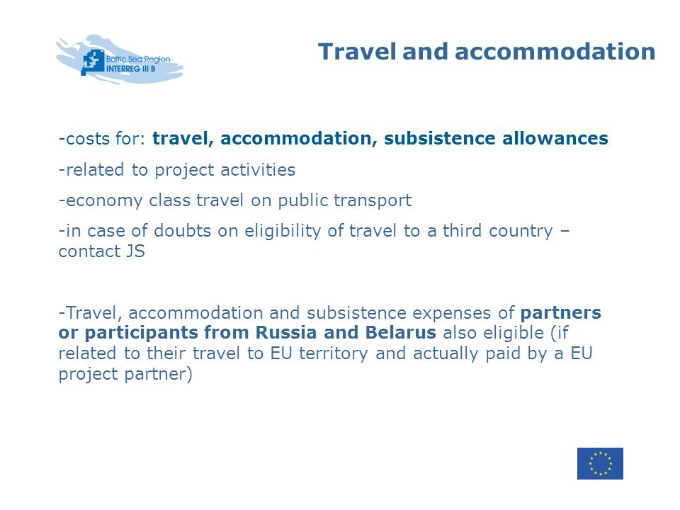 Travel and accommodation -costs for: travel, accommodation, subsistence allowances -related to project activities -economy class travel on public transport -in case of doubts on eligibility of travel to a third country – contact JS -Travel, accommodation and subsistence expenses of partners or participants from Russia and Belarus also eligible (if related to their travel to EU territory and actually paid by a EU project partner)