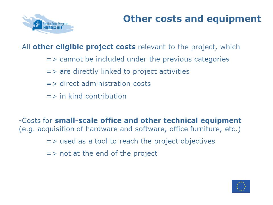 Other costs and equipment -All other eligible project costs relevant to the project, which => cannot be included under the previous categories => are directly linked to project activities => direct administration costs => in kind contribution -Costs for small-scale office and other technical equipment (e.g.