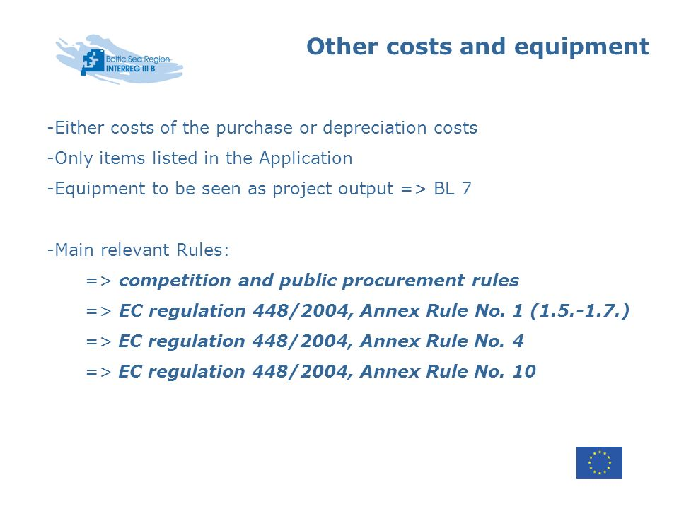 Other costs and equipment -Either costs of the purchase or depreciation costs -Only items listed in the Application -Equipment to be seen as project output => BL 7 -Main relevant Rules: => competition and public procurement rules => EC regulation 448/2004, Annex Rule No.