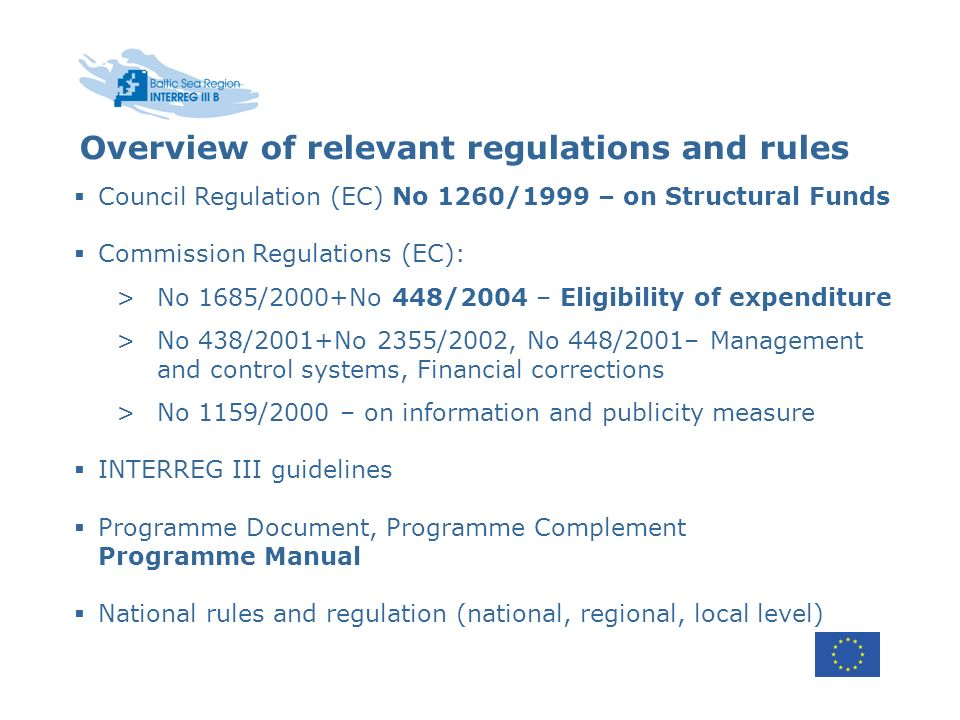 Overview of relevant regulations and rules Council Regulation (EC) No 1260/1999 – on Structural Funds Commission Regulations (EC): >No 1685/2000+No 448/2004 – Eligibility of expenditure >No 438/2001+No 2355/2002, No 448/2001– Management and control systems, Financial corrections >No 1159/2000 – on information and publicity measure INTERREG III guidelines Programme Document, Programme Complement Programme Manual National rules and regulation (national, regional, local level)
