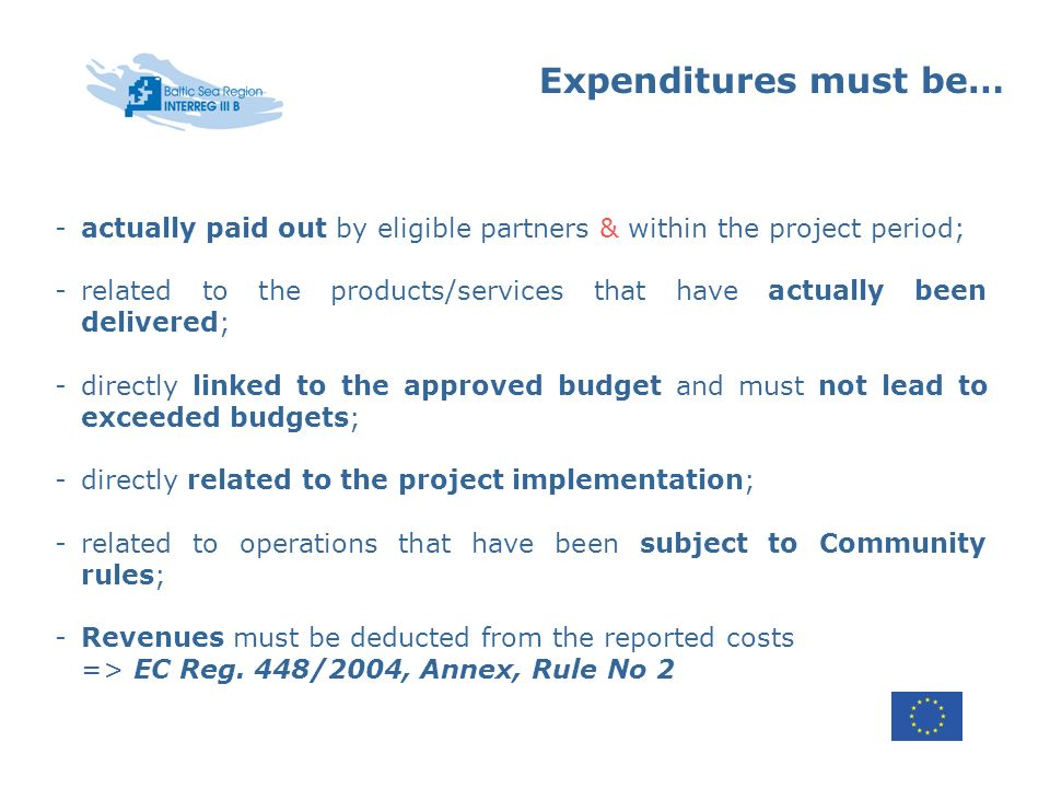 Expenditures must be… -actually paid out by eligible partners & within the project period; -related to the products/services that have actually been delivered; -directly linked to the approved budget and must not lead to exceeded budgets; -directly related to the project implementation; -related to operations that have been subject to Community rules; -Revenues must be deducted from the reported costs => EC Reg.