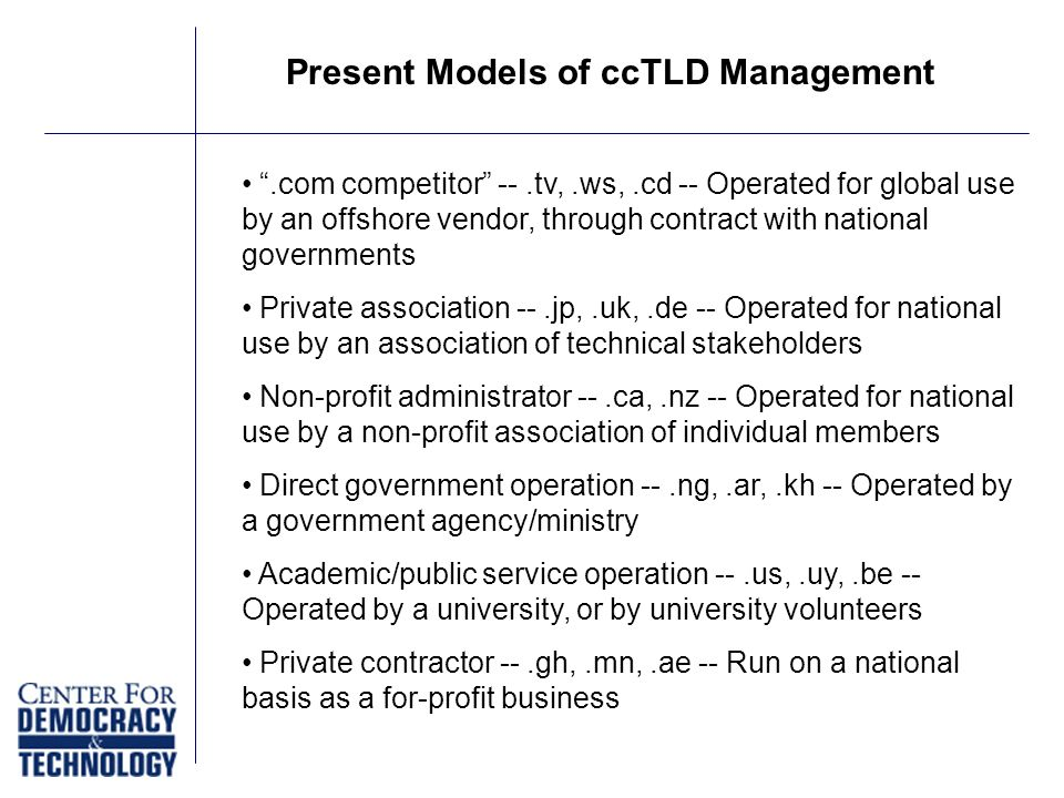 Present Models of ccTLD Management.com competitor --.tv,.ws,.cd -- Operated for global use by an offshore vendor, through contract with national governments Private association --.jp,.uk,.de -- Operated for national use by an association of technical stakeholders Non-profit administrator --.ca,.nz -- Operated for national use by a non-profit association of individual members Direct government operation --.ng,.ar,.kh -- Operated by a government agency/ministry Academic/public service operation --.us,.uy,.be -- Operated by a university, or by university volunteers Private contractor --.gh,.mn,.ae -- Run on a national basis as a for-profit business