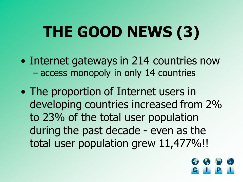 THE GOOD NEWS (3) Internet gateways in 214 countries now –access monopoly in only 14 countries The proportion of Internet users in developing countries increased from 2% to 23% of the total user population during the past decade - even as the total user population grew 11,477%!!