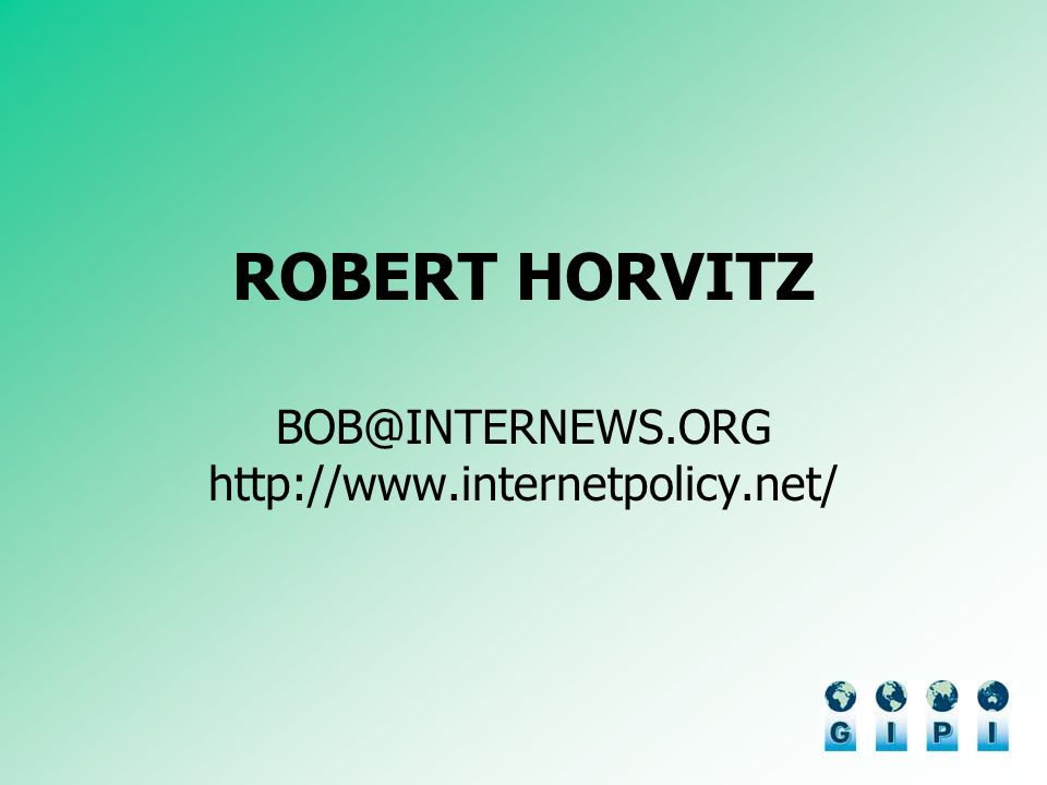 ROBERT HORVITZ BOB@INTERNEWS.ORG http://www.internetpolicy.net/