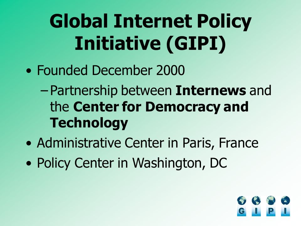 Global Internet Policy Initiative (GIPI) Founded December 2000 –Partnership between Internews and the Center for Democracy and Technology Administrative Center in Paris, France Policy Center in Washington, DC