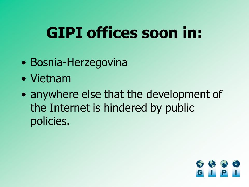 GIPI offices soon in: Bosnia-Herzegovina Vietnam anywhere else that the development of the Internet is hindered by public policies.