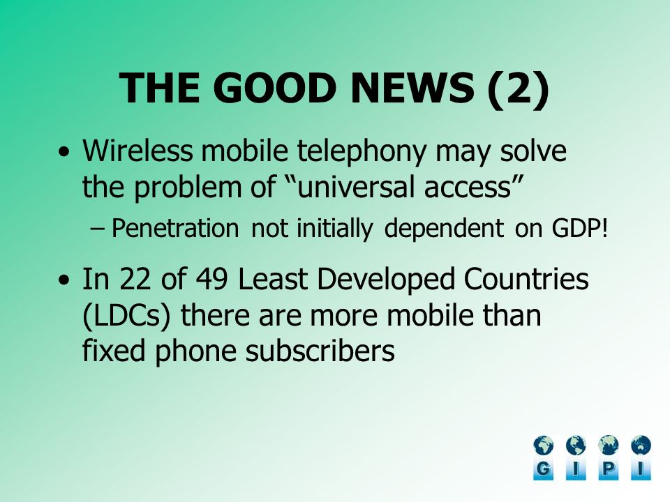 THE GOOD NEWS (2) Wireless mobile telephony may solve the problem of universal access –Penetration not initially dependent on GDP.