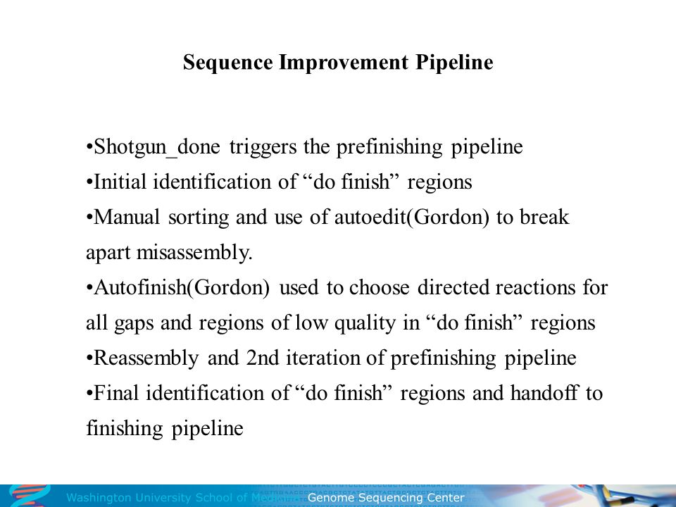 Sequence Improvement Pipeline Shotgun_done triggers the prefinishing pipeline Initial identification of do finish regions Manual sorting and use of autoedit(Gordon) to break apart misassembly.